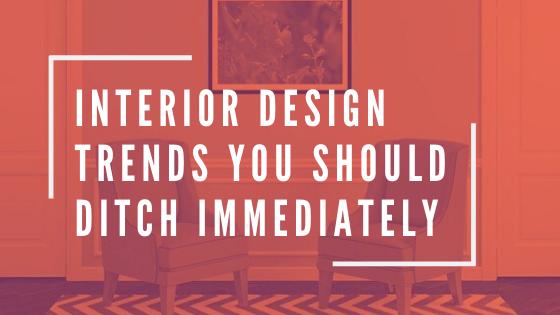 INTERIOR DESIGN TRENDS YOU SHOULD LEAVE